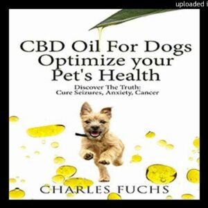 CBD Oil for Dogs: Optimize Your Pet's Health: Discover the Truth: Cure Seizures, Anxiety, Cancer